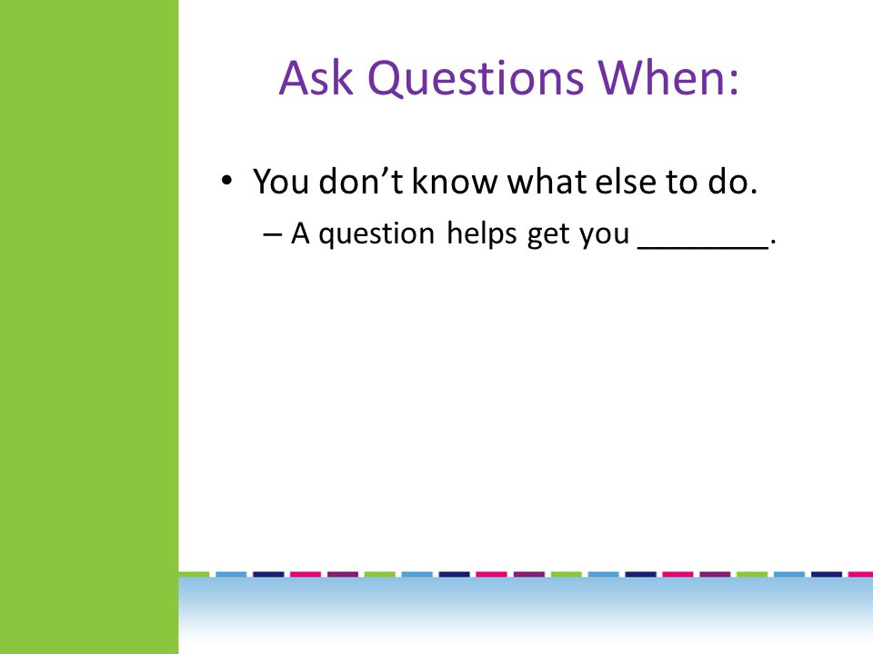 Ask Questions When: You don't know what else to do. – A question helps get you ________.