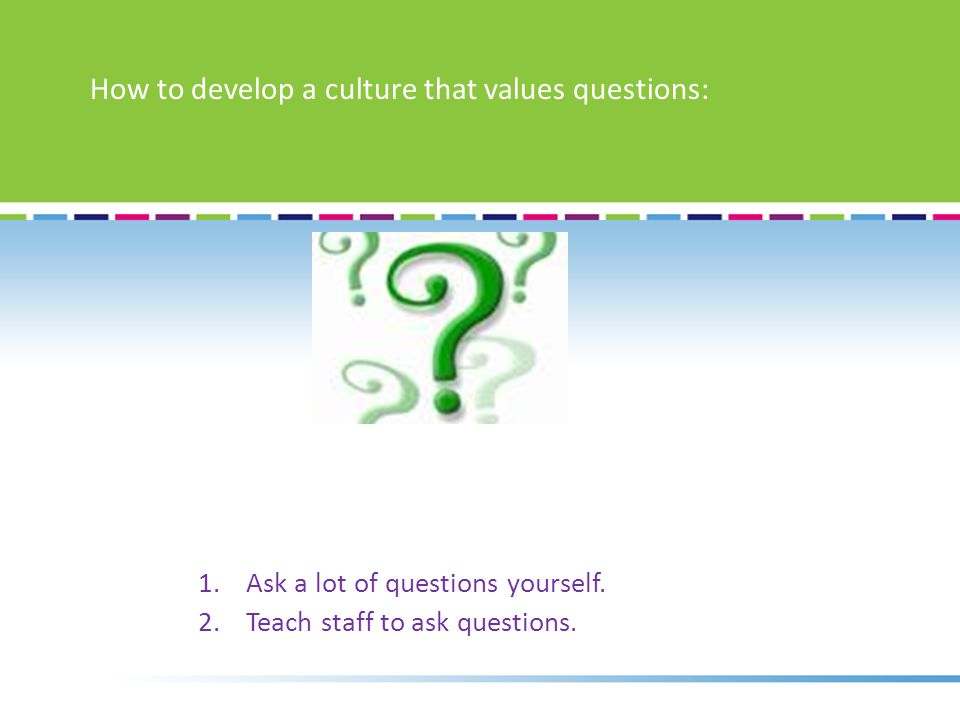 1.Ask a lot of questions yourself. 2.Teach staff to ask questions.