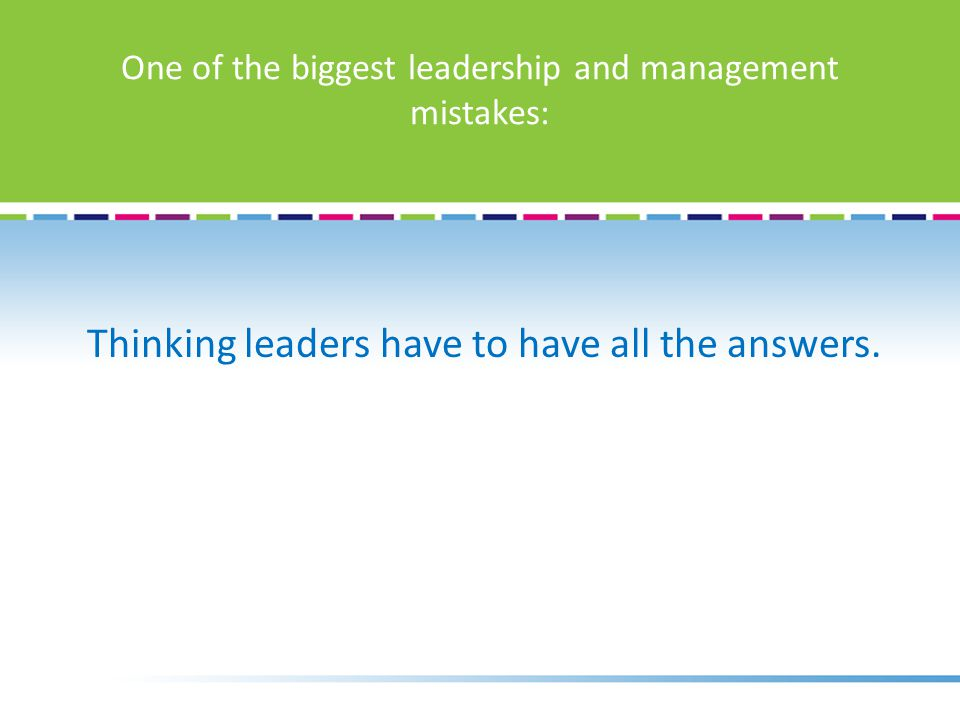 One of the biggest leadership and management mistakes: Thinking leaders have to have all the answers.