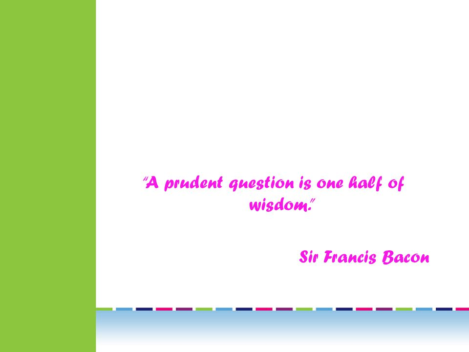 A prudent question is one half of wisdom. Sir Francis Bacon