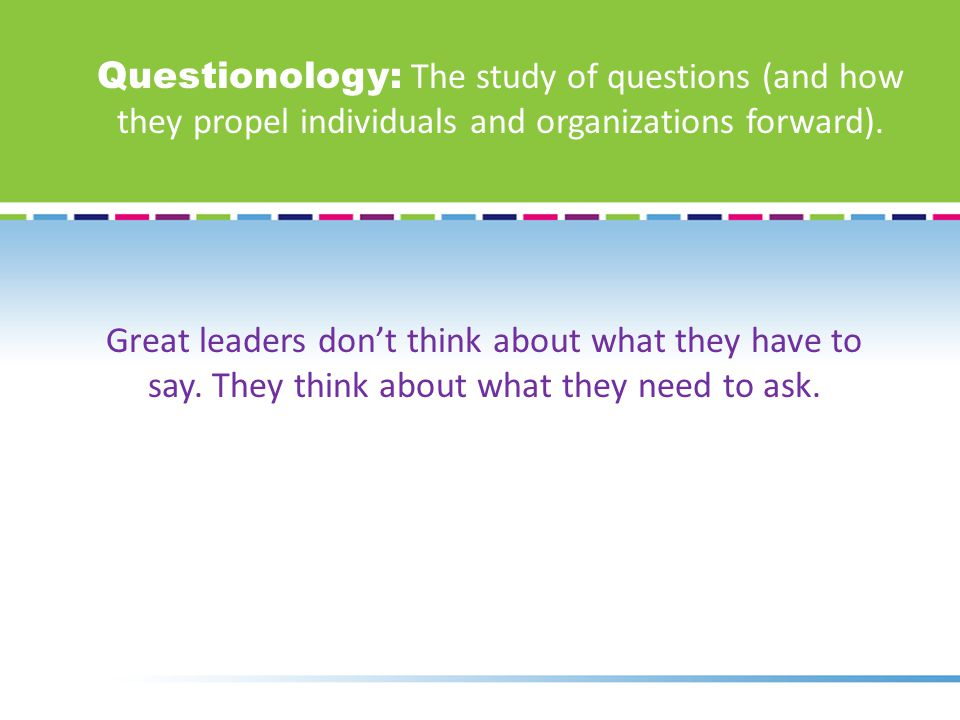 Questionology: The study of questions (and how they propel individuals and organizations forward).