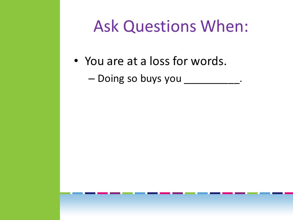 Ask Questions When: You are at a loss for words. – Doing so buys you __________.