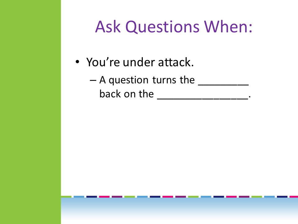 Ask Questions When: You're under attack.