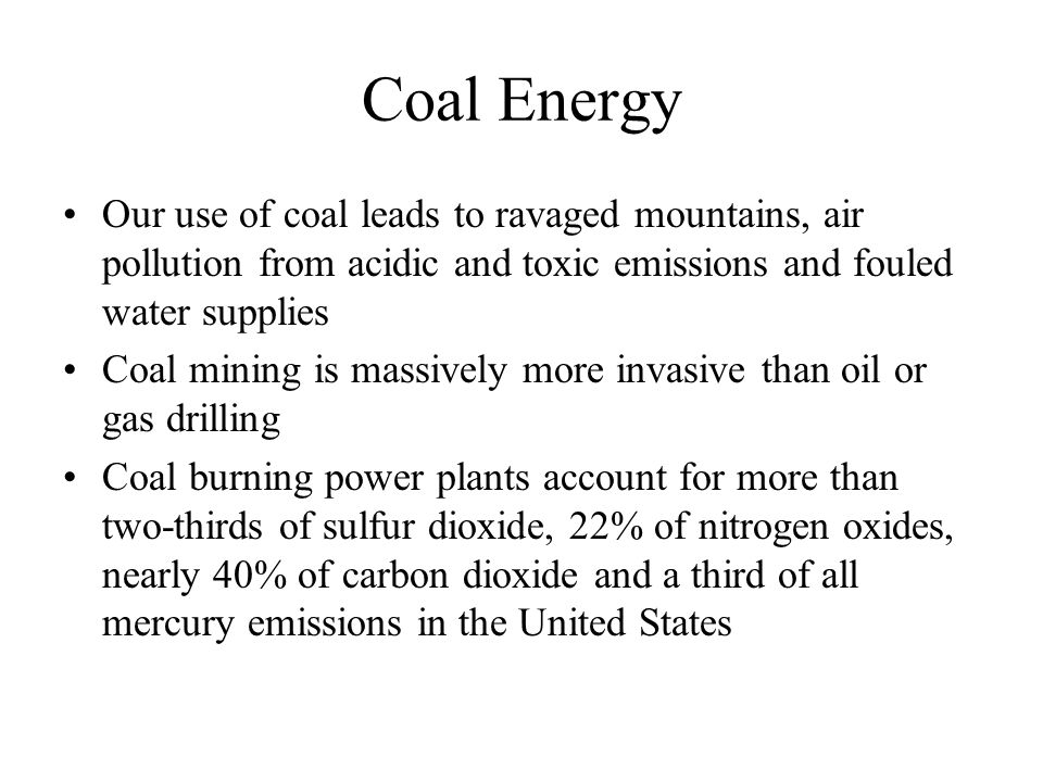 Coal Energy Our use of coal leads to ravaged mountains, air pollution from acidic and toxic emissions and fouled water supplies Coal mining is massive