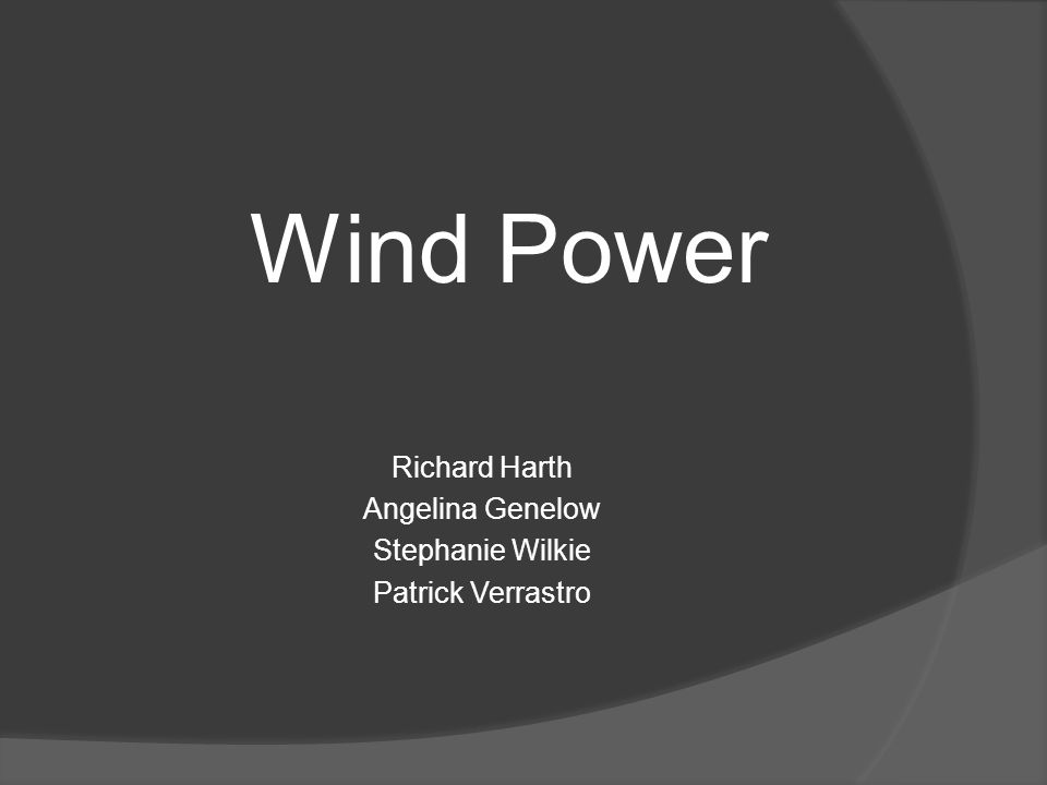 Wind Power Richard Harth Angelina Genelow Stephanie Wilkie Patrick Verrastro