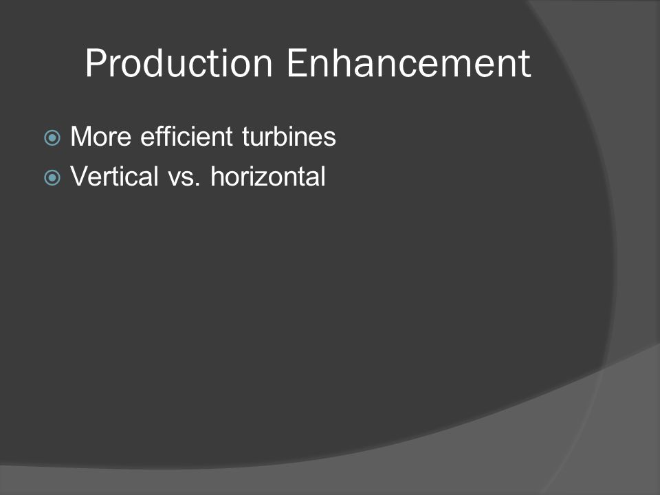Production Enhancement  More efficient turbines  Vertical vs. horizontal