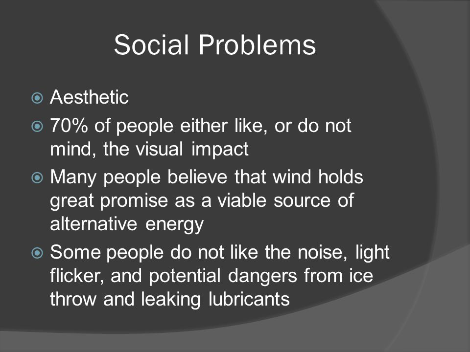 Social Problems  Aesthetic  70% of people either like, or do not mind, the visual impact  Many people believe that wind holds great promise as a viable source of alternative energy  Some people do not like the noise, light flicker, and potential dangers from ice throw and leaking lubricants