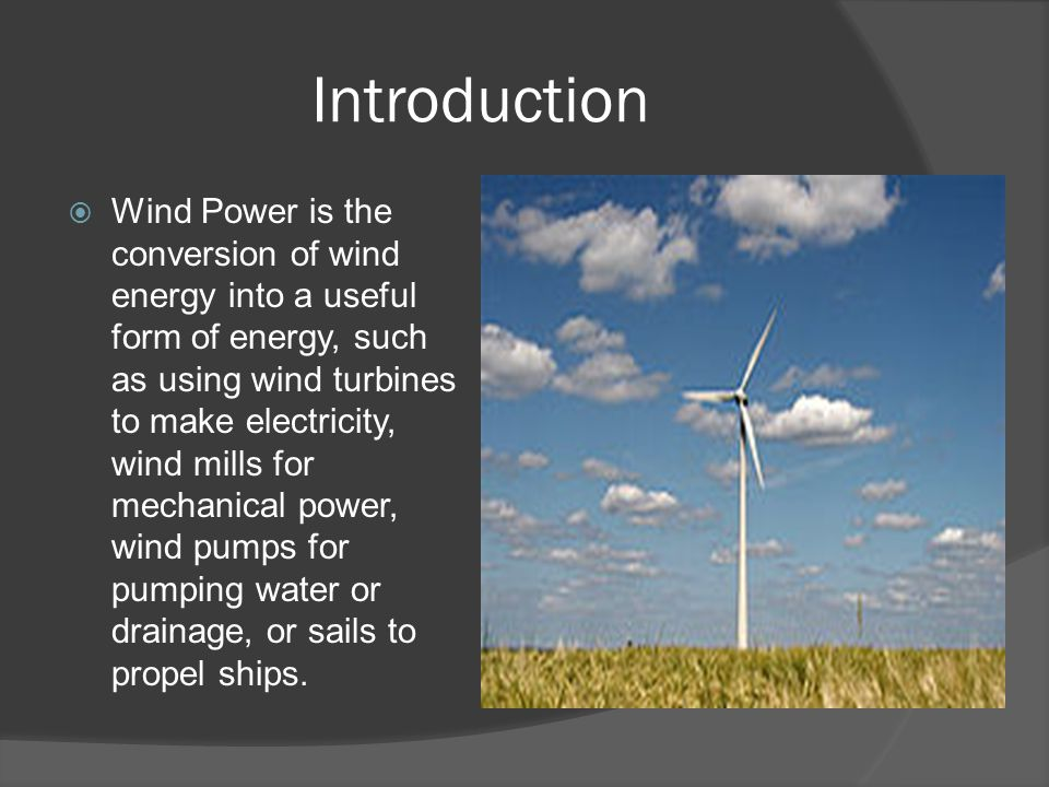 Introduction  Wind Power is the conversion of wind energy into a useful form of energy, such as using wind turbines to make electricity, wind mills for mechanical power, wind pumps for pumping water or drainage, or sails to propel ships.