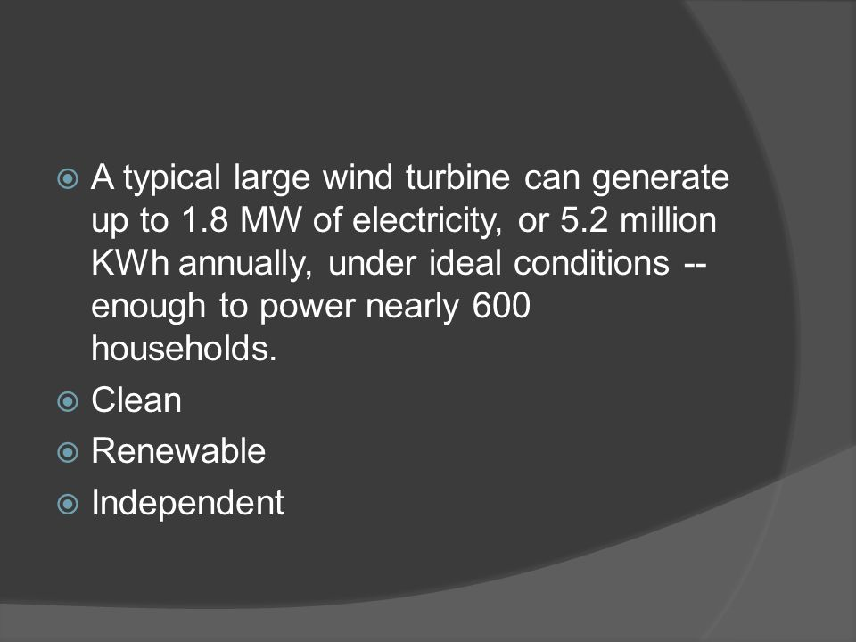  A typical large wind turbine can generate up to 1.8 MW of electricity, or 5.2 million KWh annually, under ideal conditions -- enough to power nearly 600 households.