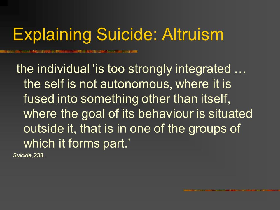 Explaining Suicide: Egoism ' … the bond attaching man to life slackens because the bond which attaches him to society is itself slack … the individual is isolated because the bonds uniting him to other beings are slackened or broken, because society itself is not sufficiently integrated at the point at which he has contact with it.' Suicide, 230 and 317.