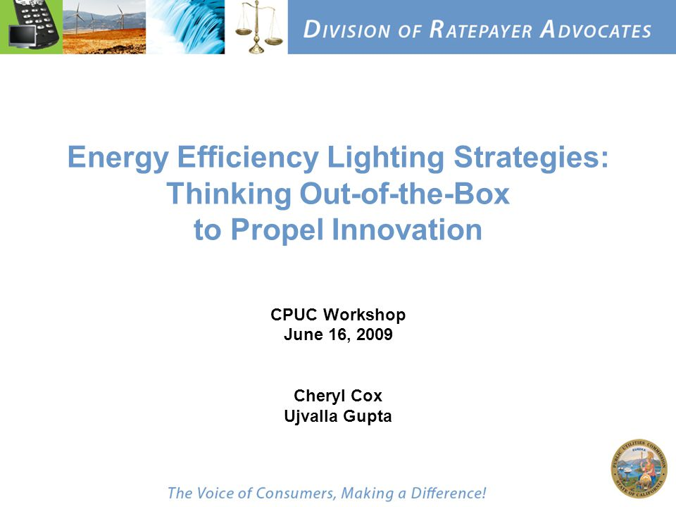Energy Efficiency Lighting Strategies: Thinking Out-of-the-Box to Propel Innovation CPUC Workshop June 16, 2009 Cheryl Cox Ujvalla Gupta