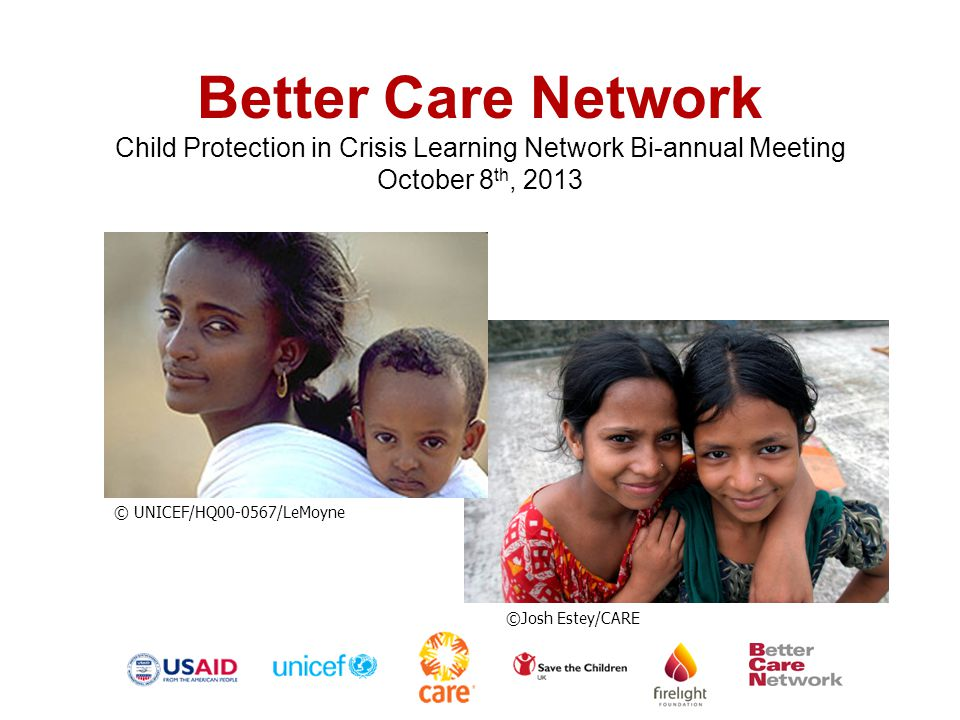 Better Care Network Child Protection in Crisis Learning Network Bi-annual Meeting October 8 th, 2013 ©Josh Estey/CARE © UNICEF/HQ00-0567/LeMoyne