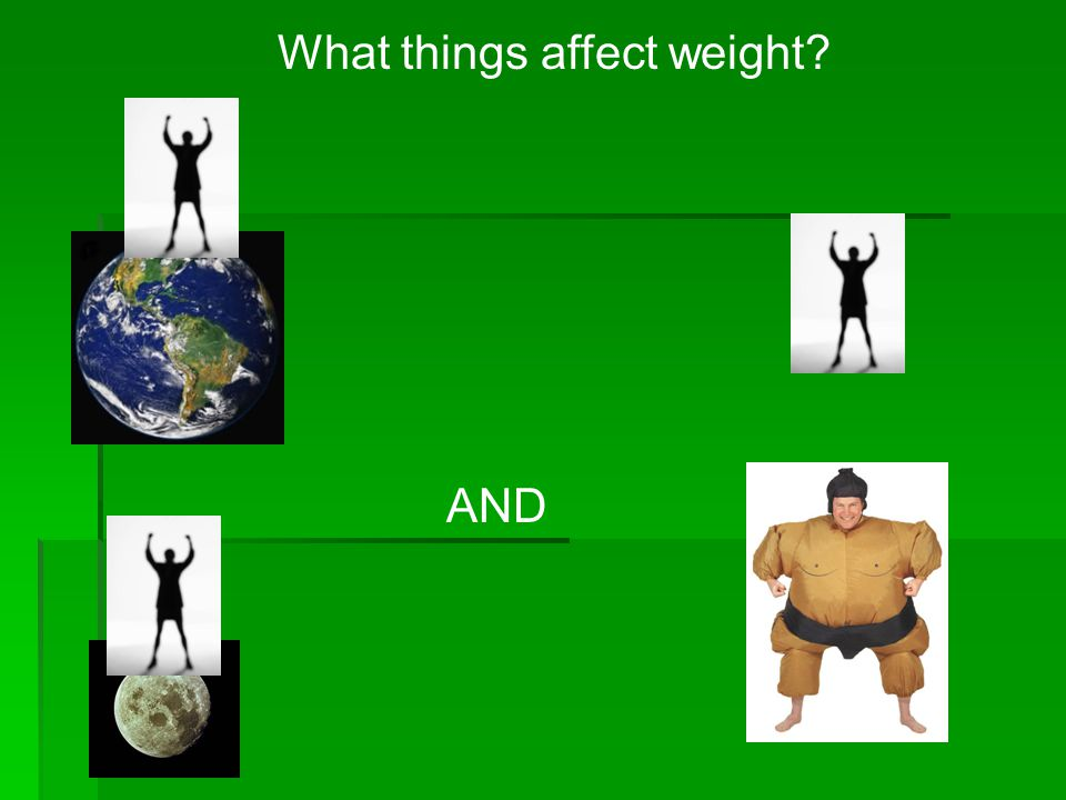 What things affect weight? AND