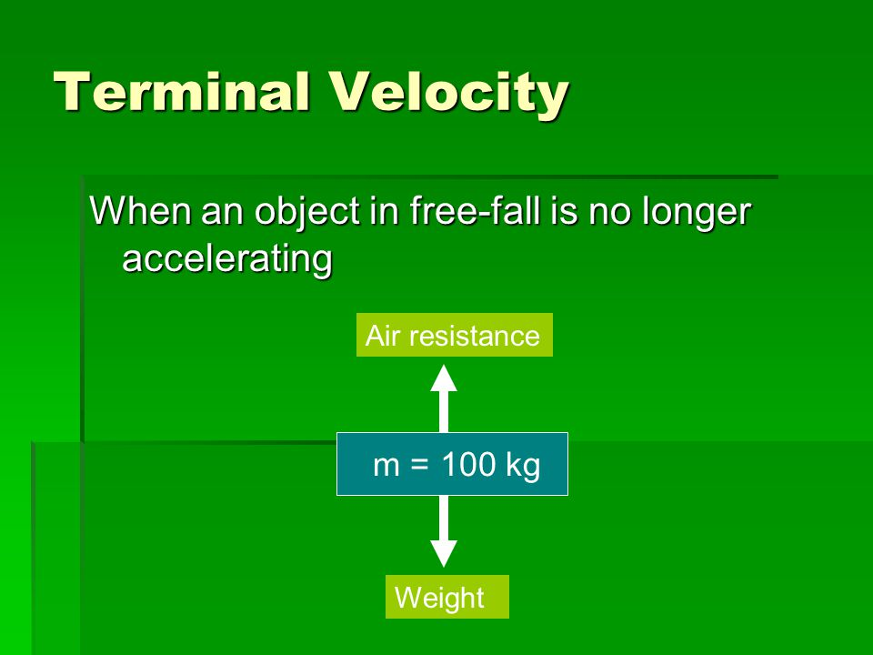 Terminal Velocity When an object in free-fall is no longer accelerating m = 100 kg Air resistance Weight