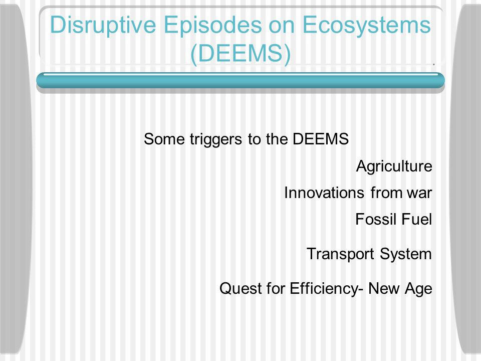 Disruptive Episodes on Ecosystems (DEEMS) Some triggers to the DEEMS Agriculture Innovations from war Fossil Fuel Transport System Quest for Efficiency- New Age