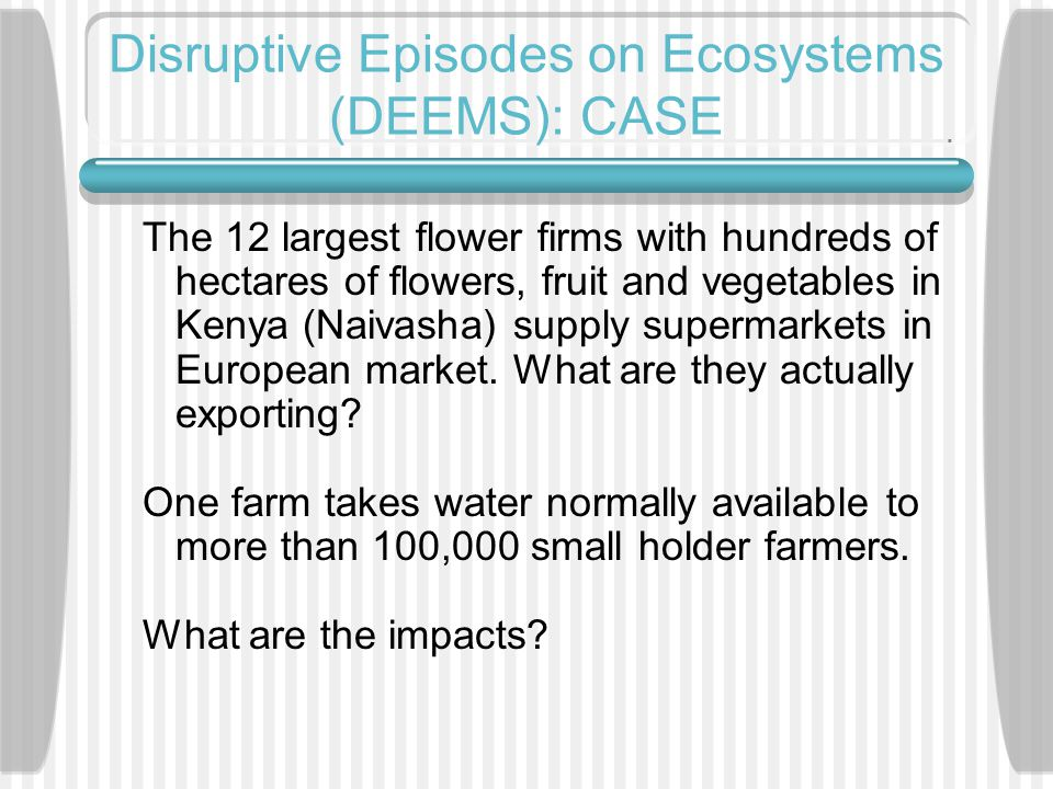 Disruptive Episodes on Ecosystems (DEEMS): CASE The 12 largest flower firms with hundreds of hectares of flowers, fruit and vegetables in Kenya (Naivasha) supply supermarkets in European market.