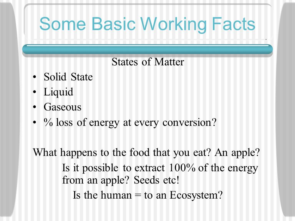 Some Basic Working Facts States of Matter Solid State Liquid Gaseous % loss of energy at every conversion.