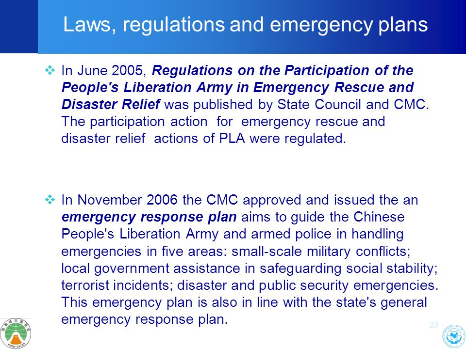 23 Laws, regulations and emergency plans  In June 2005, Regulations on the Participation of the People s Liberation Army in Emergency Rescue and Disaster Relief was published by State Council and CMC.