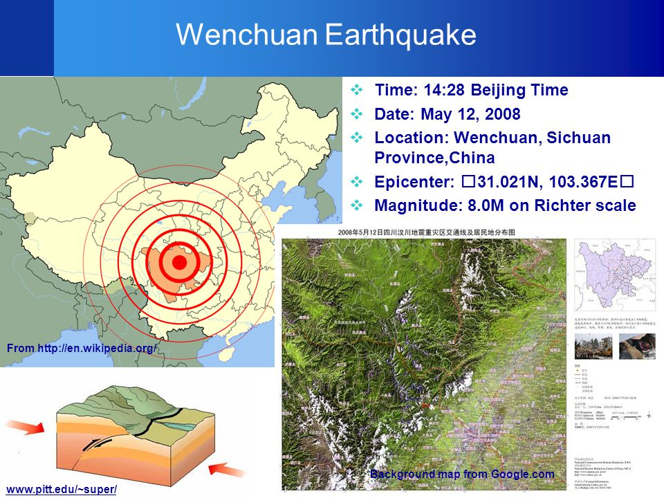 7 Wenchuan Earthquake  Time: 14:28 Beijing Time  Date: May 12, 2008  Location: Wenchuan, Sichuan Province,China  Epicenter: 31.021N, 103.367E  Magnitude: 8.0M on Richter scale From http://en.wikipedia.org/ Background map from Google.com www.pitt.edu/~super/