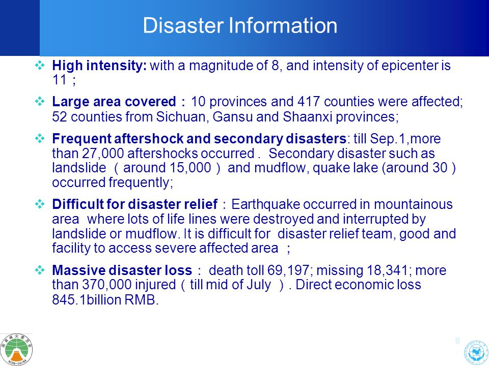 8  High intensity: with a magnitude of 8, and intensity of epicenter is 11 ;  Large area covered : 10 provinces and 417 counties were affected; 52 counties from Sichuan, Gansu and Shaanxi provinces;  Frequent aftershock and secondary disasters: till Sep.1,more than 27,000 aftershocks occurred.