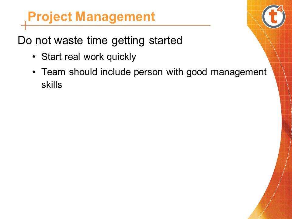 Do not waste time getting started Start real work quickly Team should include person with good management skills Project Management