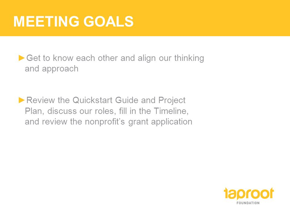 MEETING GOALS ►Get to know each other and align our thinking and approach ►Review the Quickstart Guide and Project Plan, discuss our roles, fill in th