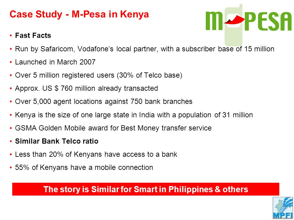 Company Confidential Case Study - M-Pesa in Kenya The story is Similar for Smart in Philippines & others Fast Facts Run by Safaricom, Vodafone's local partner, with a subscriber base of 15 million Launched in March 2007 Over 5 million registered users (30% of Telco base) Approx.