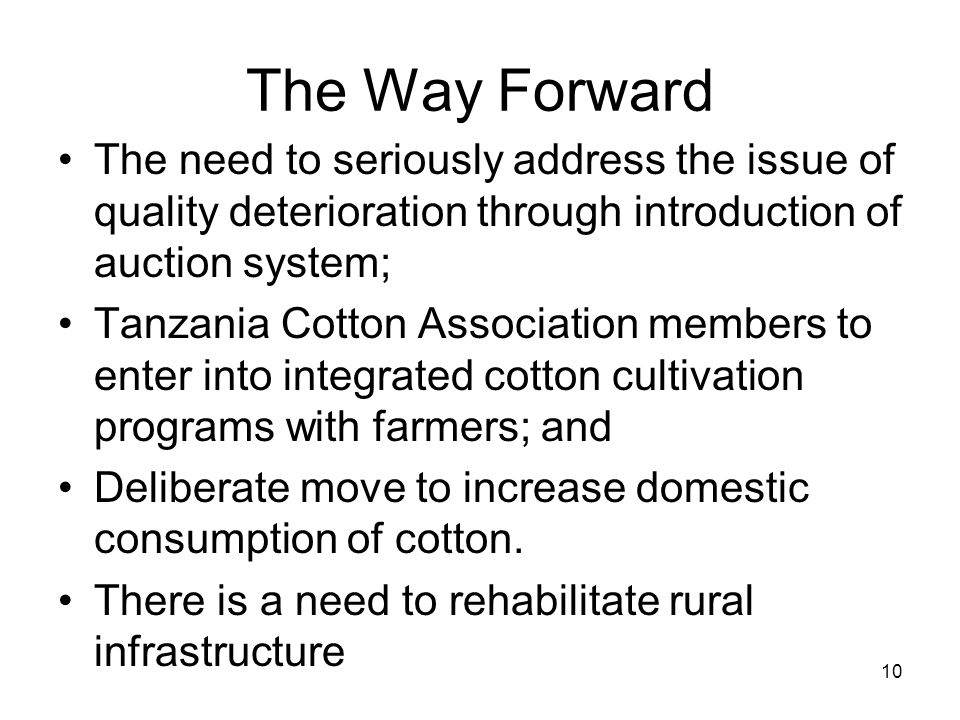 The Way Forward The need to seriously address the issue of quality deterioration through introduction of auction system; Tanzania Cotton Association members to enter into integrated cotton cultivation programs with farmers; and Deliberate move to increase domestic consumption of cotton.