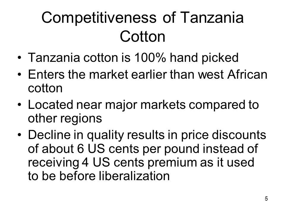 Competitiveness of Tanzania Cotton Tanzania cotton is 100% hand picked Enters the market earlier than west African cotton Located near major markets compared to other regions Decline in quality results in price discounts of about 6 US cents per pound instead of receiving 4 US cents premium as it used to be before liberalization 5