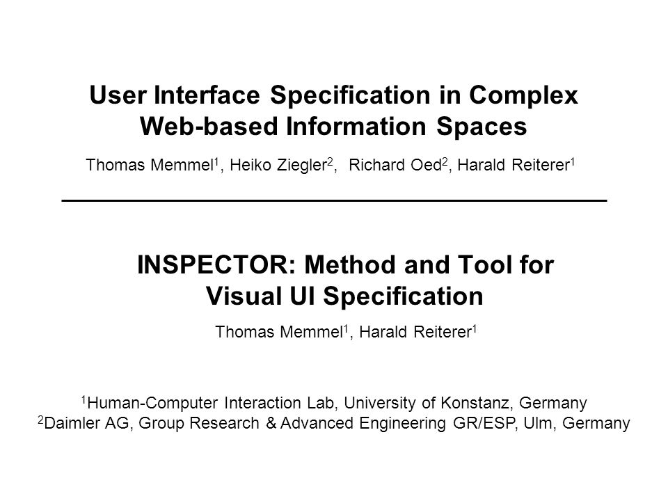 User Interface Specification in Complex Web-based Information Spaces INSPECTOR: Method and Tool for Visual UI Specification 1 Human-Computer Interaction Lab, University of Konstanz, Germany 2 Daimler AG, Group Research & Advanced Engineering GR/ESP, Ulm, Germany Thomas Memmel 1, Heiko Ziegler 2, Richard Oed 2, Harald Reiterer 1 Thomas Memmel 1, Harald Reiterer 1