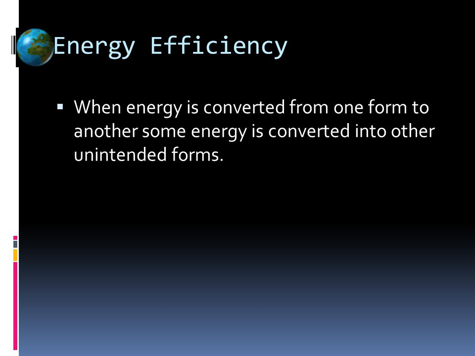 Energy Efficiency  When energy is converted from one form to another some energy is converted into other unintended forms.