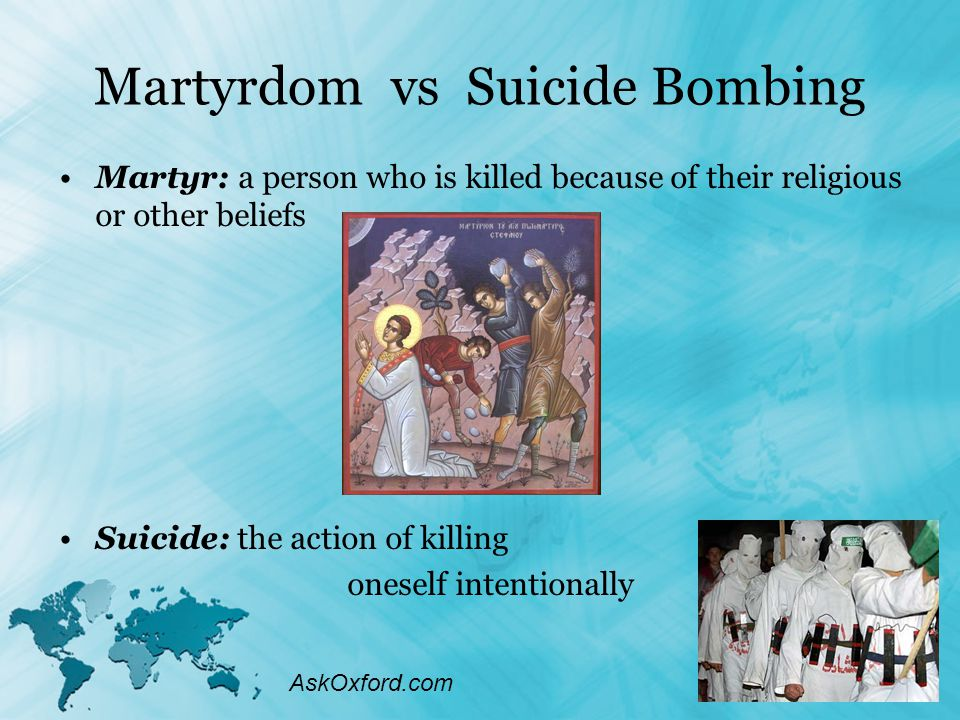 Martyrdom vs Suicide Bombing Martyr: a person who is killed because of their religious or other beliefs Suicide: the action of killing oneself intentionally AskOxford.com
