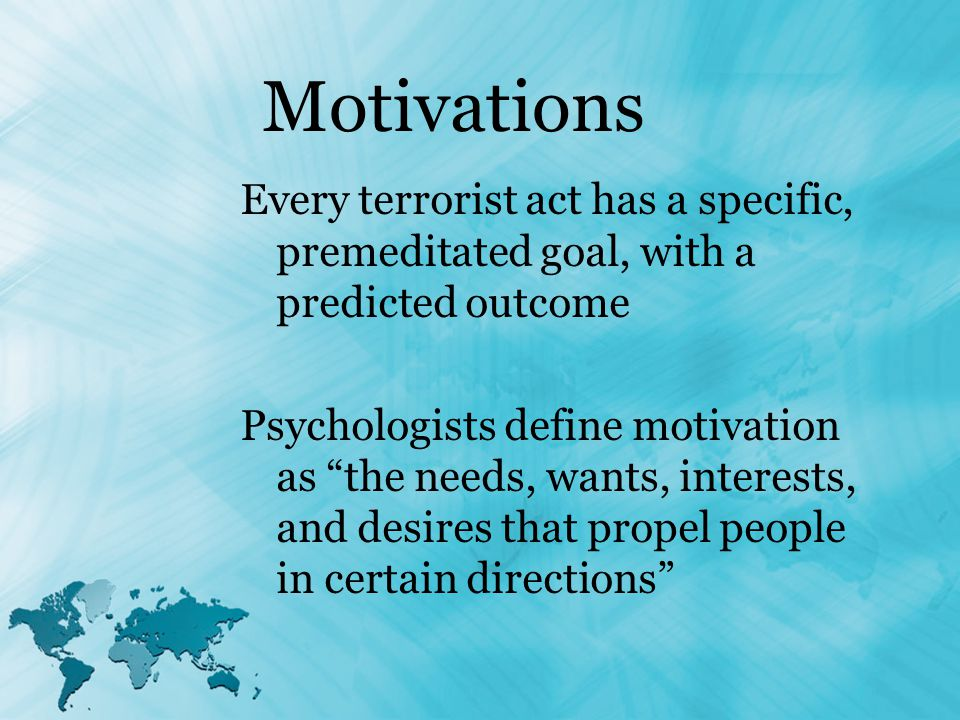 Motivations Every terrorist act has a specific, premeditated goal, with a predicted outcome Psychologists define motivation as the needs, wants, interests, and desires that propel people in certain directions
