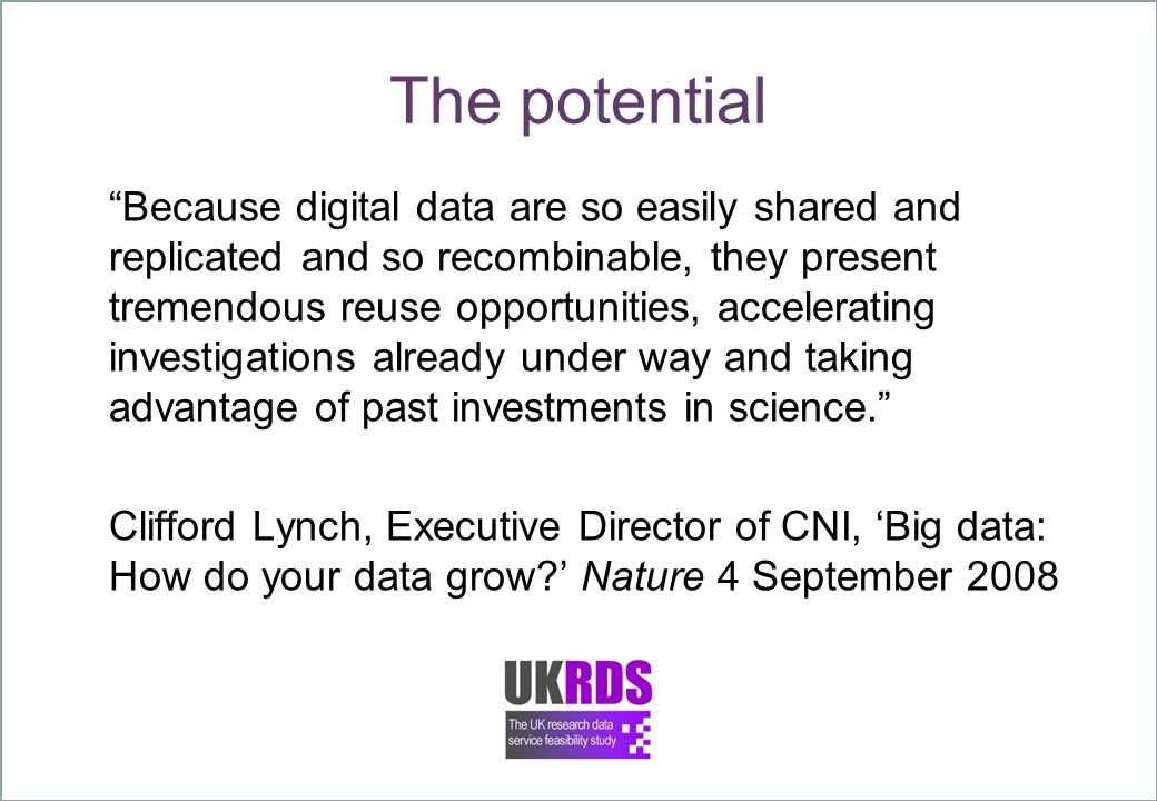 The potential Because digital data are so easily shared and replicated and so recombinable, they present tremendous reuse opportunities, accelerating investigations already under way and taking advantage of past investments in science. Clifford Lynch, Executive Director of CNI, 'Big data: How do your data grow?' Nature 4 September 2008