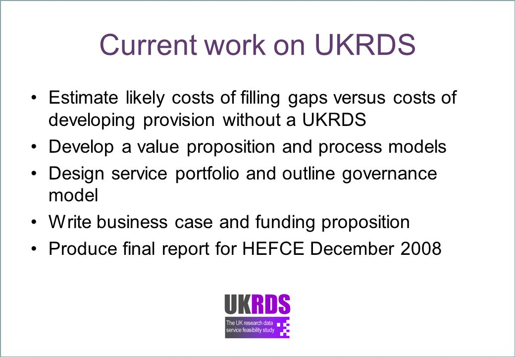 Current work on UKRDS Estimate likely costs of filling gaps versus costs of developing provision without a UKRDS Develop a value proposition and process models Design service portfolio and outline governance model Write business case and funding proposition Produce final report for HEFCE December 2008