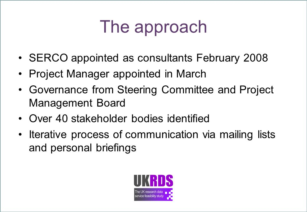 The approach SERCO appointed as consultants February 2008 Project Manager appointed in March Governance from Steering Committee and Project Management Board Over 40 stakeholder bodies identified Iterative process of communication via mailing lists and personal briefings