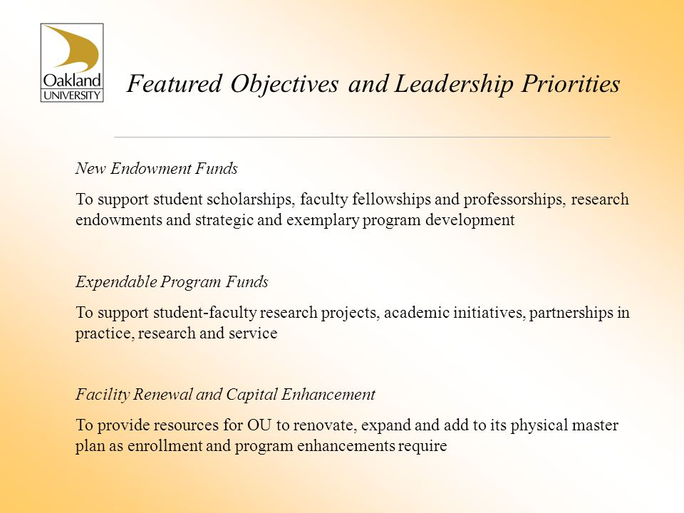 Featured Objectives and Leadership Priorities New Endowment Funds To support student scholarships, faculty fellowships and professorships, research endowments and strategic and exemplary program development Expendable Program Funds To support student-faculty research projects, academic initiatives, partnerships in practice, research and service Facility Renewal and Capital Enhancement To provide resources for OU to renovate, expand and add to its physical master plan as enrollment and program enhancements require