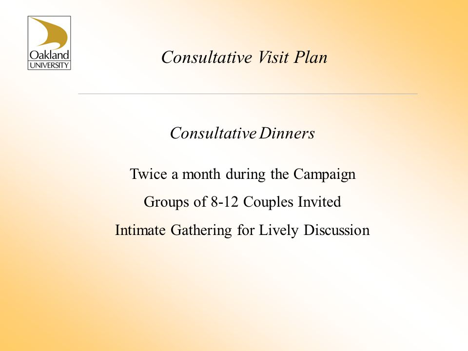 Consultative Visit Plan Consultative Dinners Twice a month during the Campaign Groups of 8-12 Couples Invited Intimate Gathering for Lively Discussion
