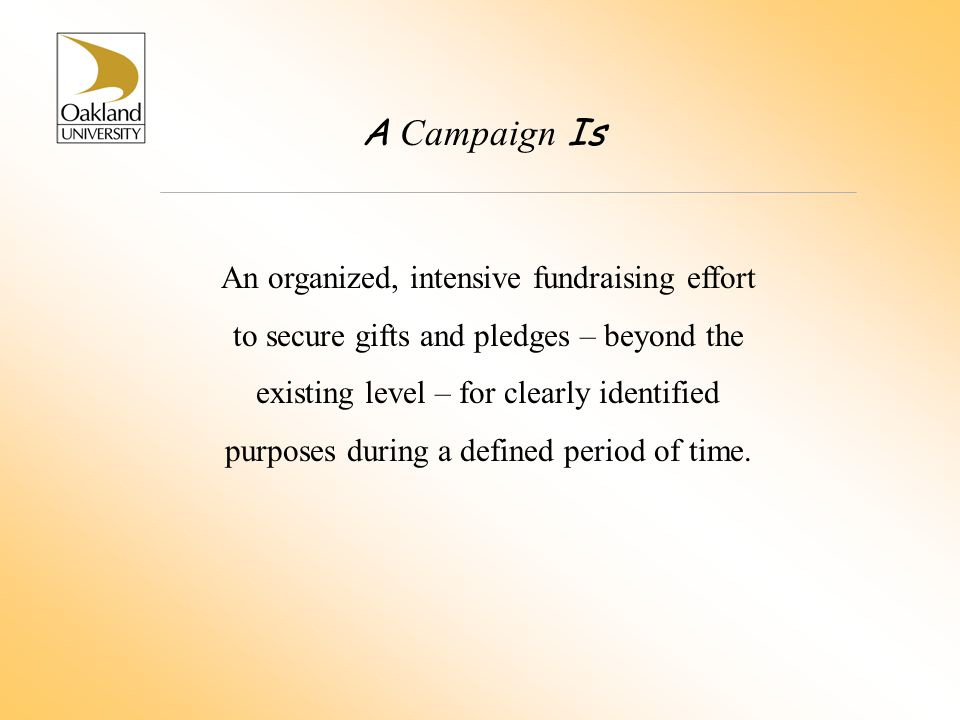 A Campaign Is An organized, intensive fundraising effort to secure gifts and pledges – beyond the existing level – for clearly identified purposes dur