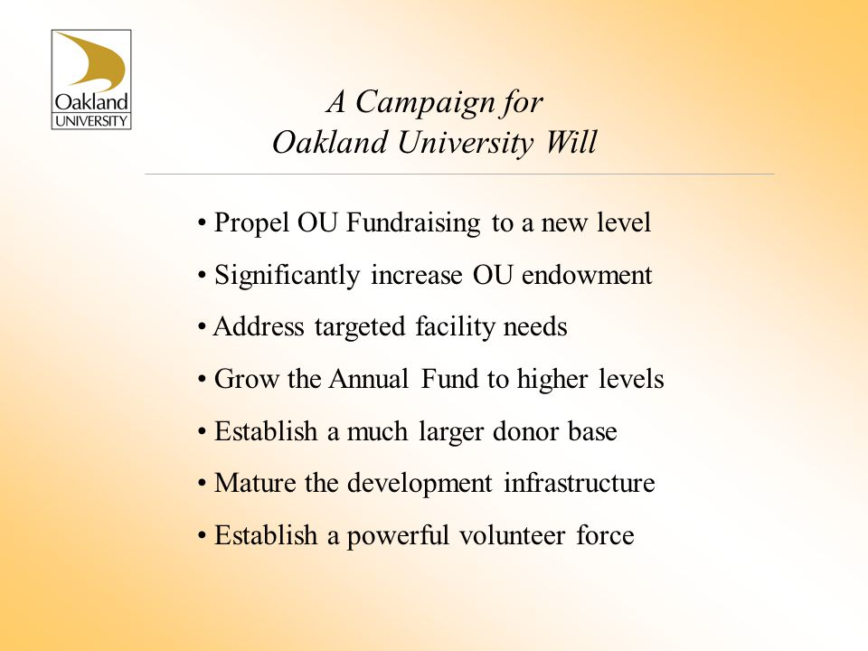 A Campaign for Oakland University Will Propel OU Fundraising to a new level Significantly increase OU endowment Address targeted facility needs Grow t