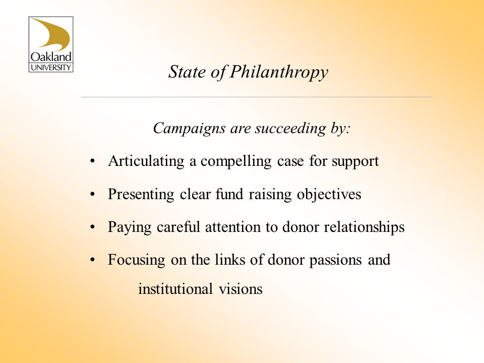 State of Philanthropy Campaigns are succeeding by: Articulating a compelling case for support Presenting clear fund raising objectives Paying careful attention to donor relationships Focusing on the links of donor passions and institutional visions