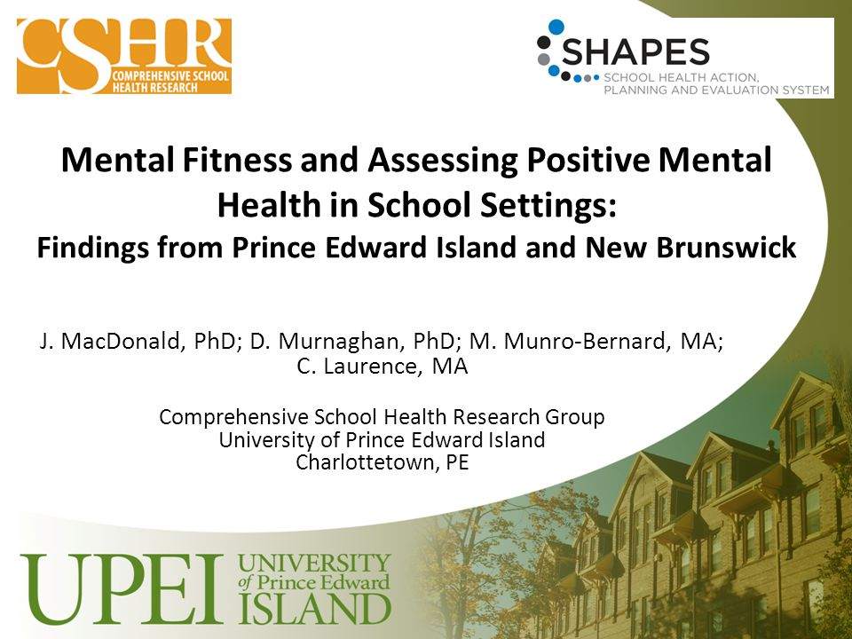 Mental Fitness and Assessing Positive Mental Health in School Settings: Findings from Prince Edward Island and New Brunswick J. MacDonald, PhD; D. Mur
