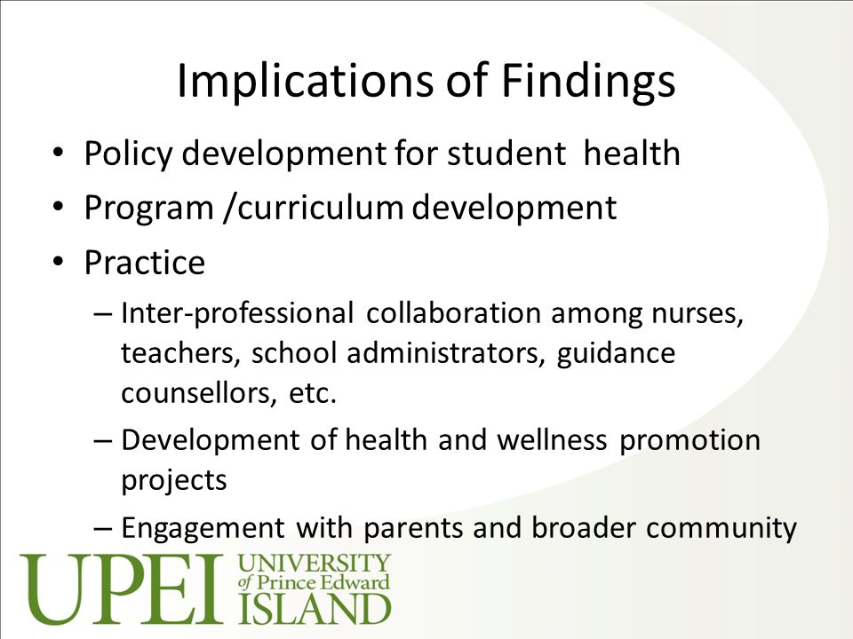 Implications of Findings Policy development for student health Program /curriculum development Practice – Inter-professional collaboration among nurses, teachers, school administrators, guidance counsellors, etc.