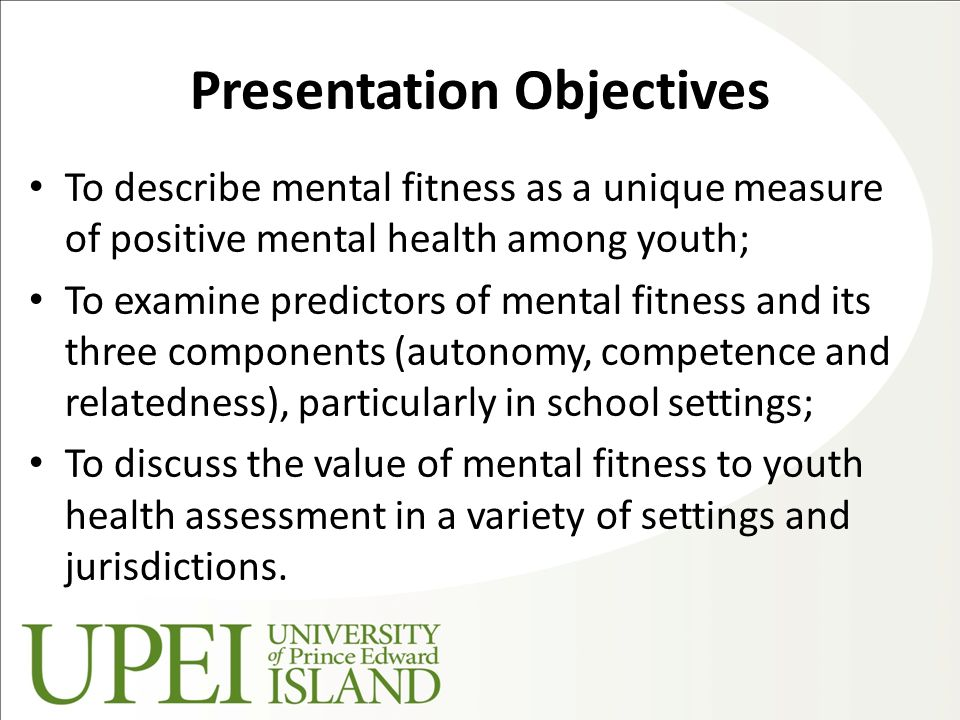Presentation Objectives To describe mental fitness as a unique measure of positive mental health among youth; To examine predictors of mental fitness and its three components (autonomy, competence and relatedness), particularly in school settings; To discuss the value of mental fitness to youth health assessment in a variety of settings and jurisdictions.