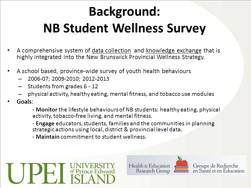 Background: NB Student Wellness Survey A comprehensive system of data collection and knowledge exchange that is highly integrated into the New Brunswick Provincial Wellness Strategy.