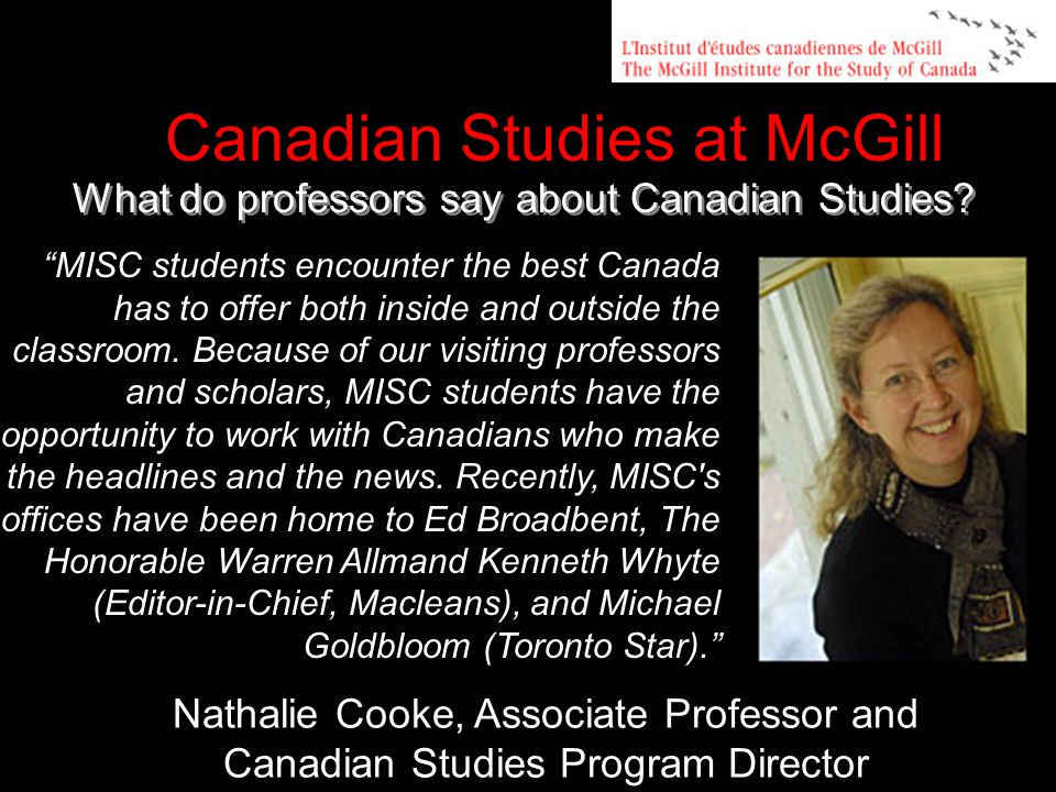 Nathalie Cooke, Associate Professor and Canadian Studies Program Director Canadian Studies at McGill MISC students encounter the best Canada has to offer both inside and outside the classroom.