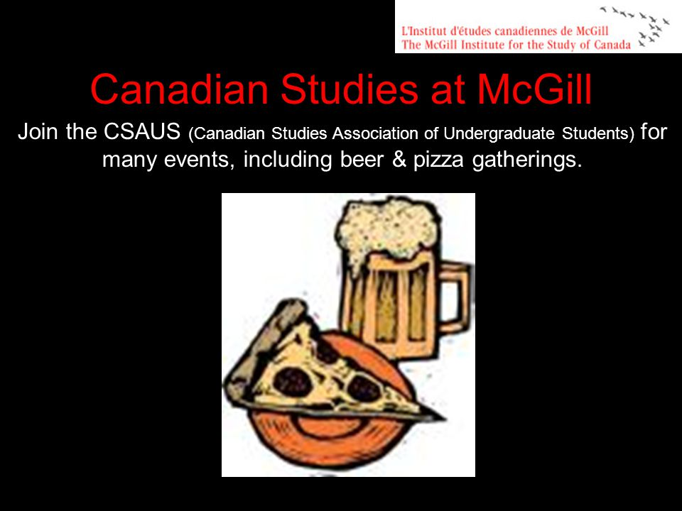 Join the CSAUS (Canadian Studies Association of Undergraduate Students) for many events, including beer & pizza gatherings.
