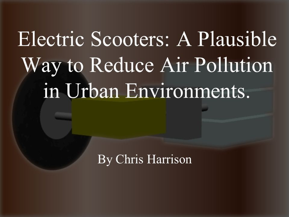 Electric Scooters: A Plausible Way to Reduce Air Pollution in Urban Environments. By Chris Harrison