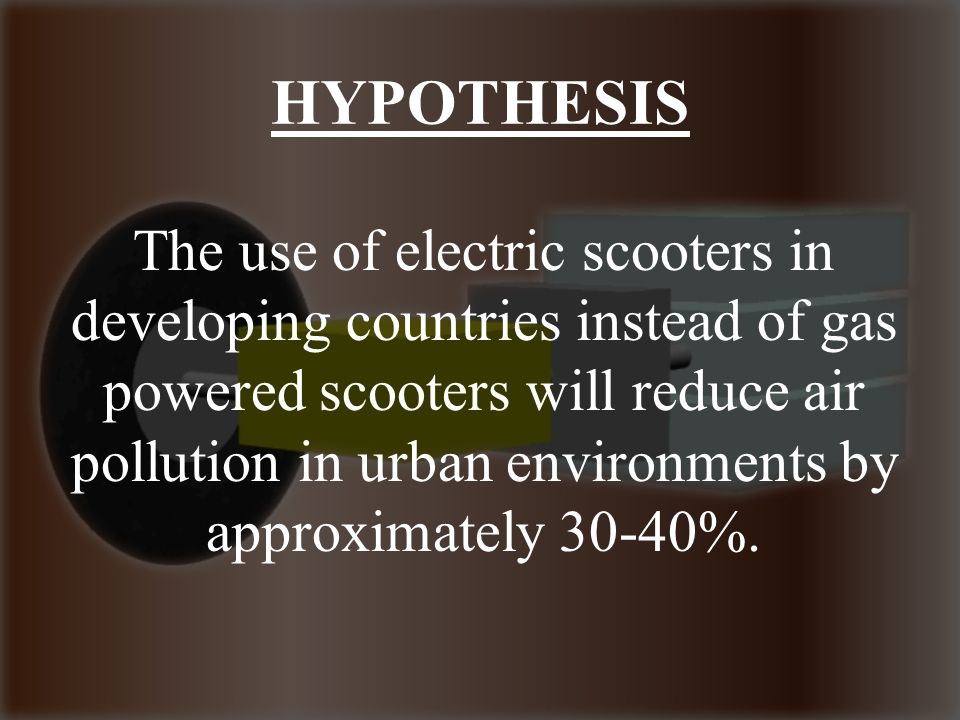 HYPOTHESIS The use of electric scooters in developing countries instead of gas powered scooters will reduce air pollution in urban environments by approximately 30-40%.