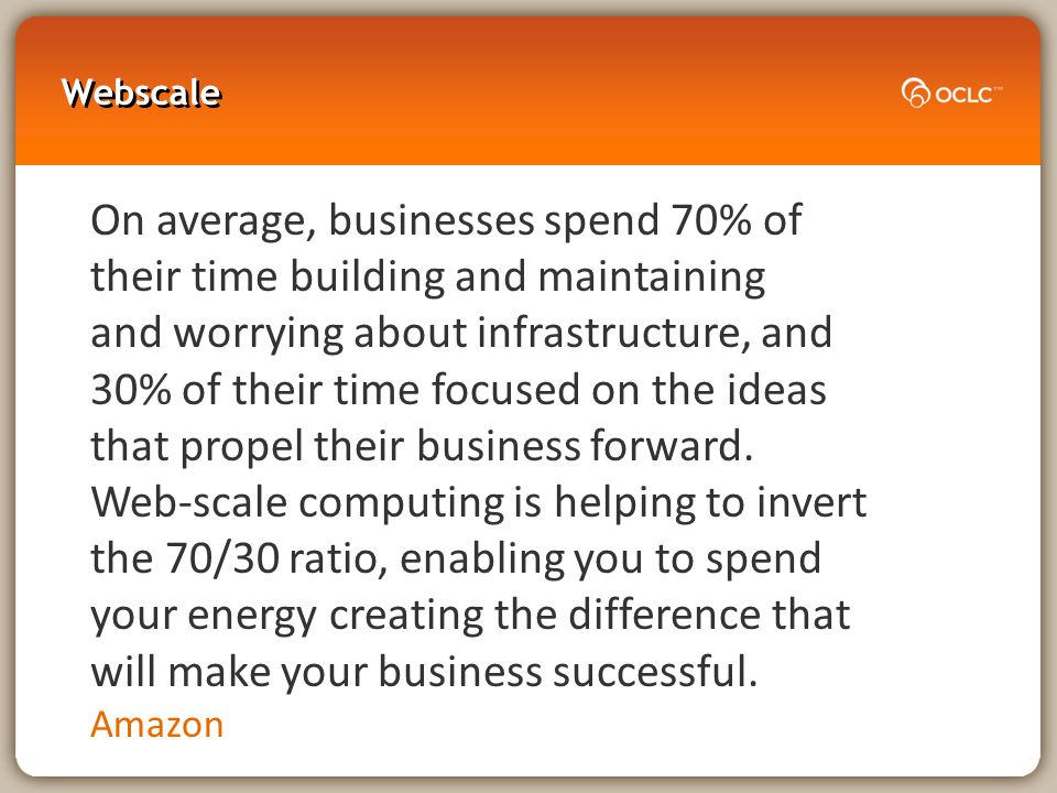 Webscale On average, businesses spend 70% of their time building and maintaining and worrying about infrastructure, and 30% of their time focused on the ideas that propel their business forward.